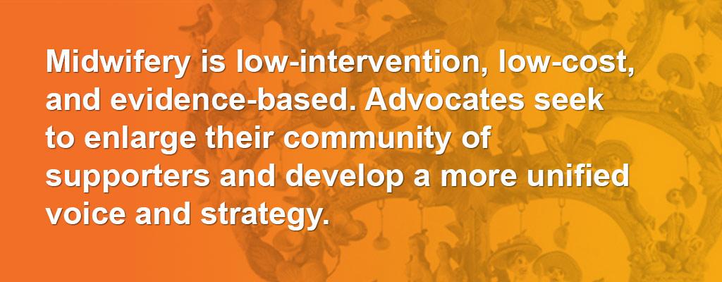 MidwiferyIsLow-Intervention,Low-Cost,AndEvidence-Based.AdvocatesSeekToEnlargeTheirCommunityOfSupportersAndDevelopAMoreUnifiedVoiceAndStrategy.