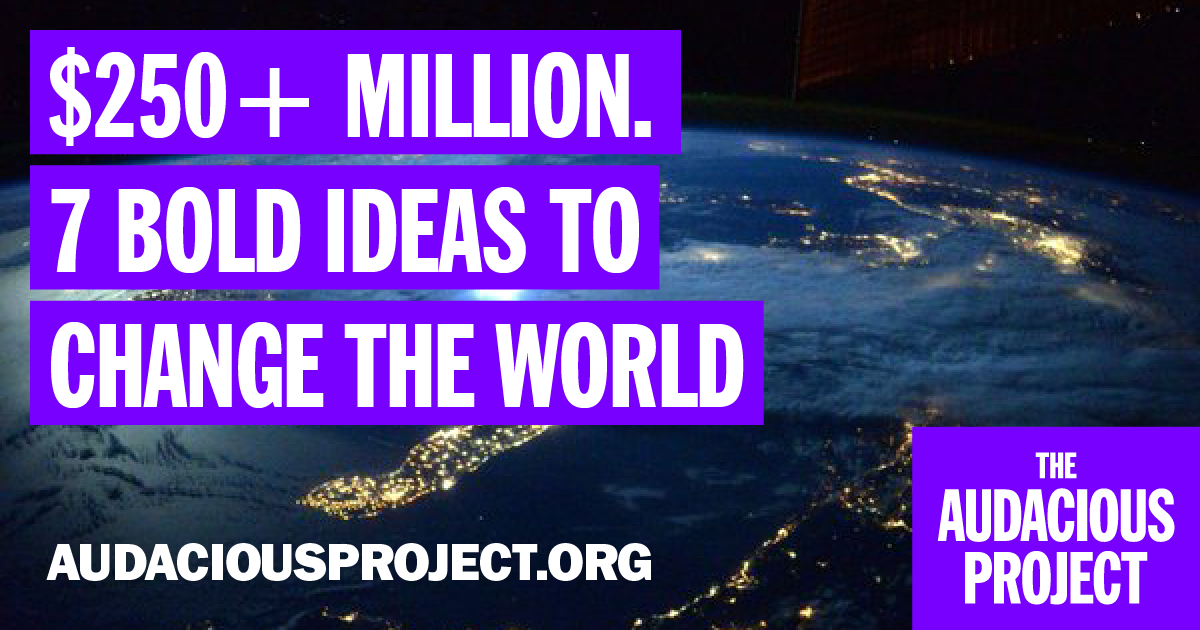 $250+million.7BoldIdeastoChangetheWorld.AudaciousProject.org